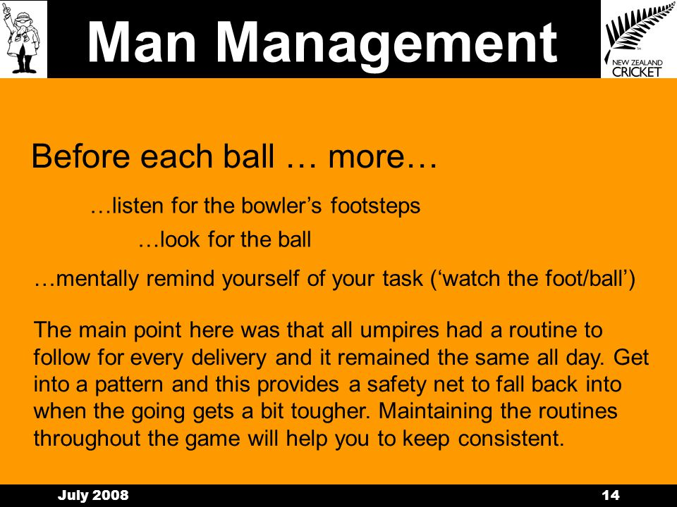 Man Management July 200813 Before each ball … routines… In talking about routines there was no specific pattern or sequence which all panel members followed.