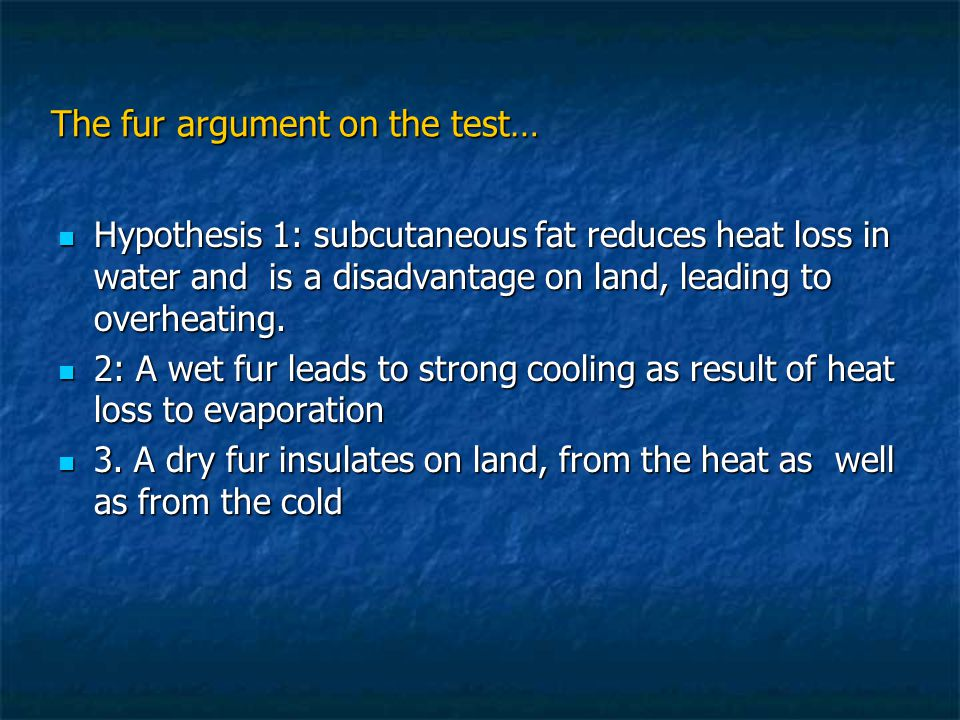 The fur argument on the test… Hypothesis 1: subcutaneous fat reduces heat loss in water and is a disadvantage on land, leading to overheating.