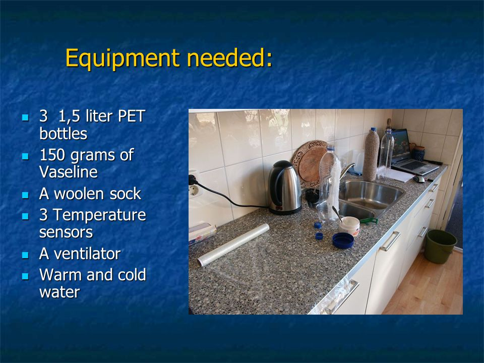 Equipment needed: 3 1,5 liter PET bottles 3 1,5 liter PET bottles 150 grams of Vaseline 150 grams of Vaseline A woolen sock A woolen sock 3 Temperature sensors 3 Temperature sensors A ventilator A ventilator Warm and cold water Warm and cold water