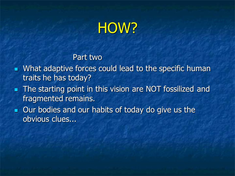 HOW. Part two Part two What adaptive forces could lead to the specific human traits he has today.