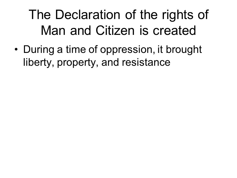 The Declaration of the rights of Man and Citizen is created During a time of oppression, it brought liberty, property, and resistance