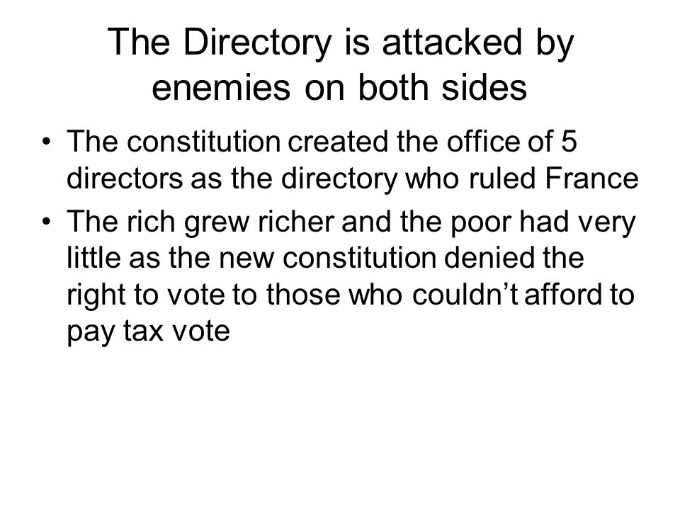 The Directory is attacked by enemies on both sides The constitution created the office of 5 directors as the directory who ruled France The rich grew richer and the poor had very little as the new constitution denied the right to vote to those who couldnt afford to pay tax vote