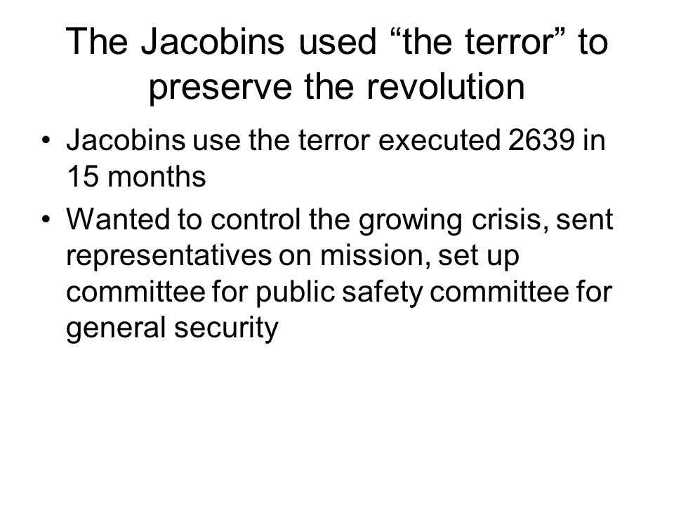 The Jacobins used the terror to preserve the revolution Jacobins use the terror executed 2639 in 15 months Wanted to control the growing crisis, sent representatives on mission, set up committee for public safety committee for general security
