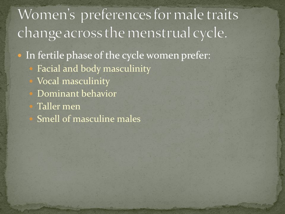 In fertile phase of the cycle women prefer: Facial and body masculinity Vocal masculinity Dominant behavior Taller men Smell of masculine males