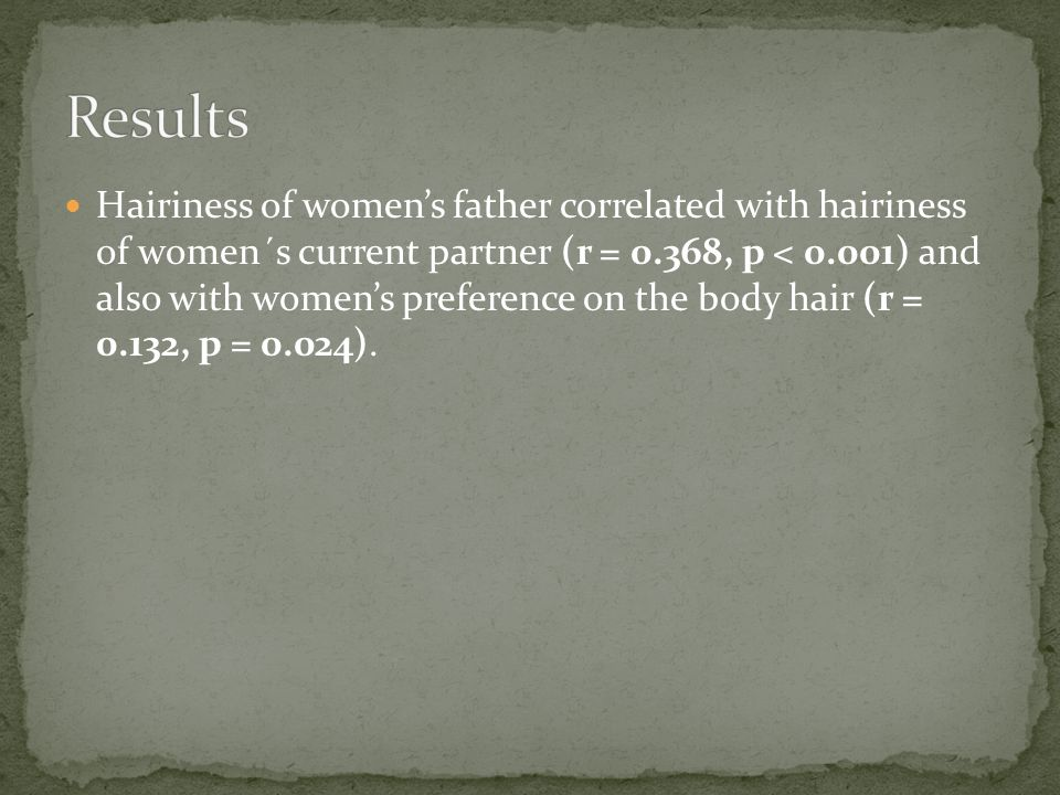 Hairiness of womens father correlated with hairiness of women´s current partner (r = 0.368, p < 0.001) and also with womens preference on the body hair (r = 0.132, p = 0.024).