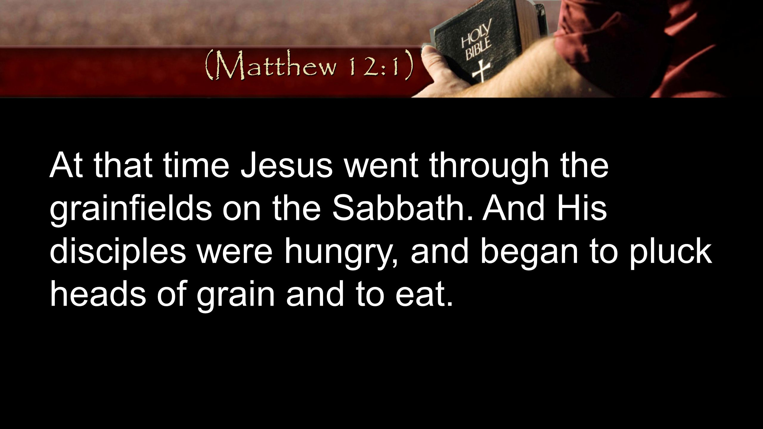 At that time Jesus went through the grainfields on the Sabbath. And His disciples were hungry, and began to pluck heads of grain and to eat. (Matthew