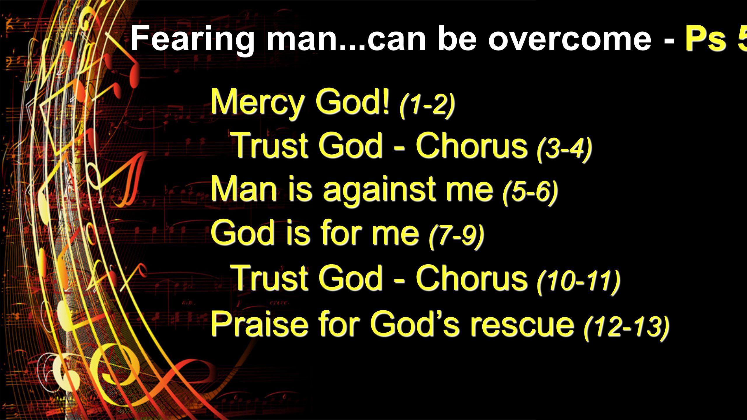 Mercy God! (1-2) Trust God - Chorus (3-4) Man is against me (5-6) God is for me (7-9) Trust God - Chorus (10-11) Praise for Gods rescue (12-13)