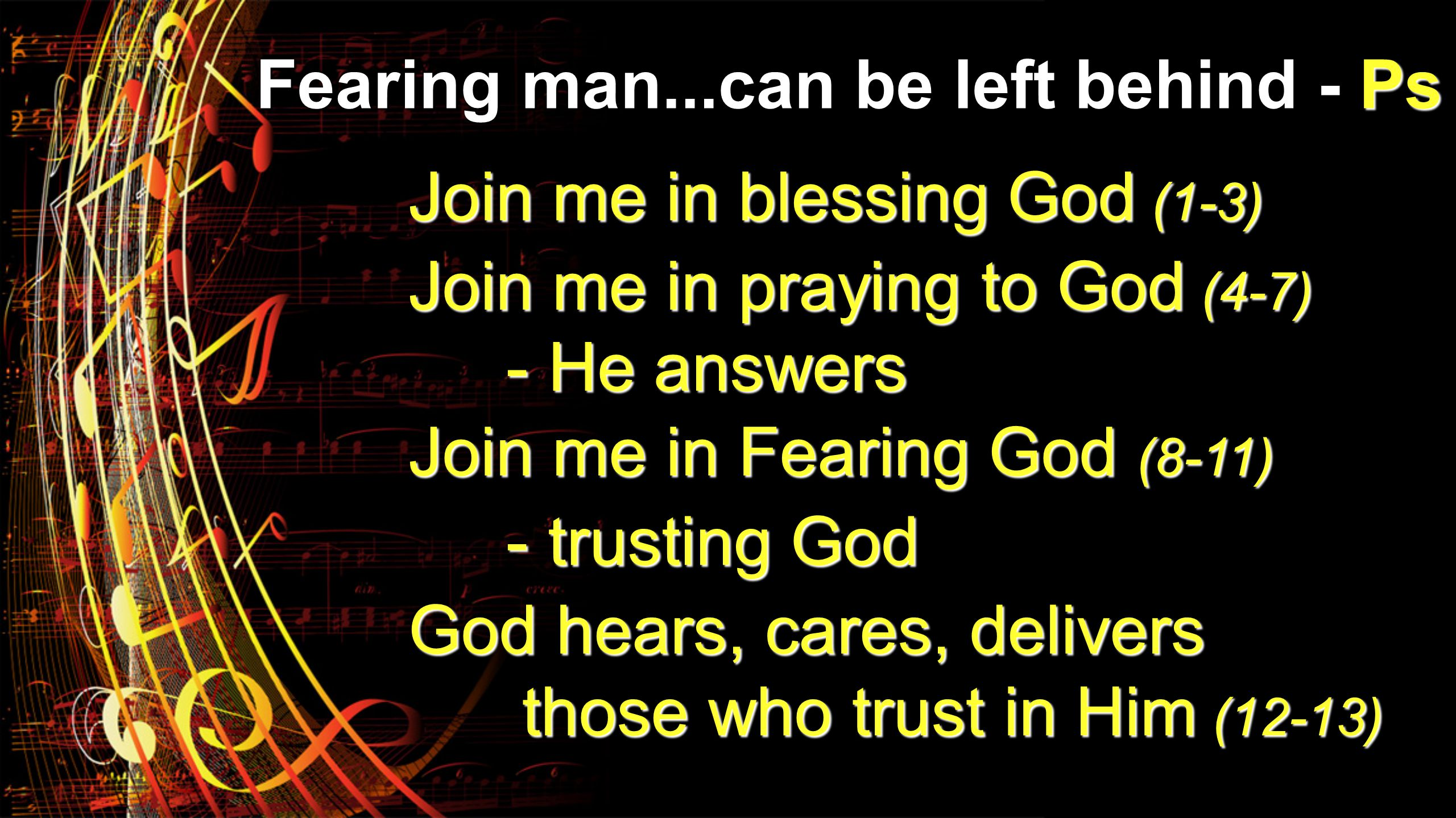 Join me in blessing God (1-3) Join me in praying to God (4-7) - He answers - He answers Join me in Fearing God (8-11) - trusting God - trusting God Go