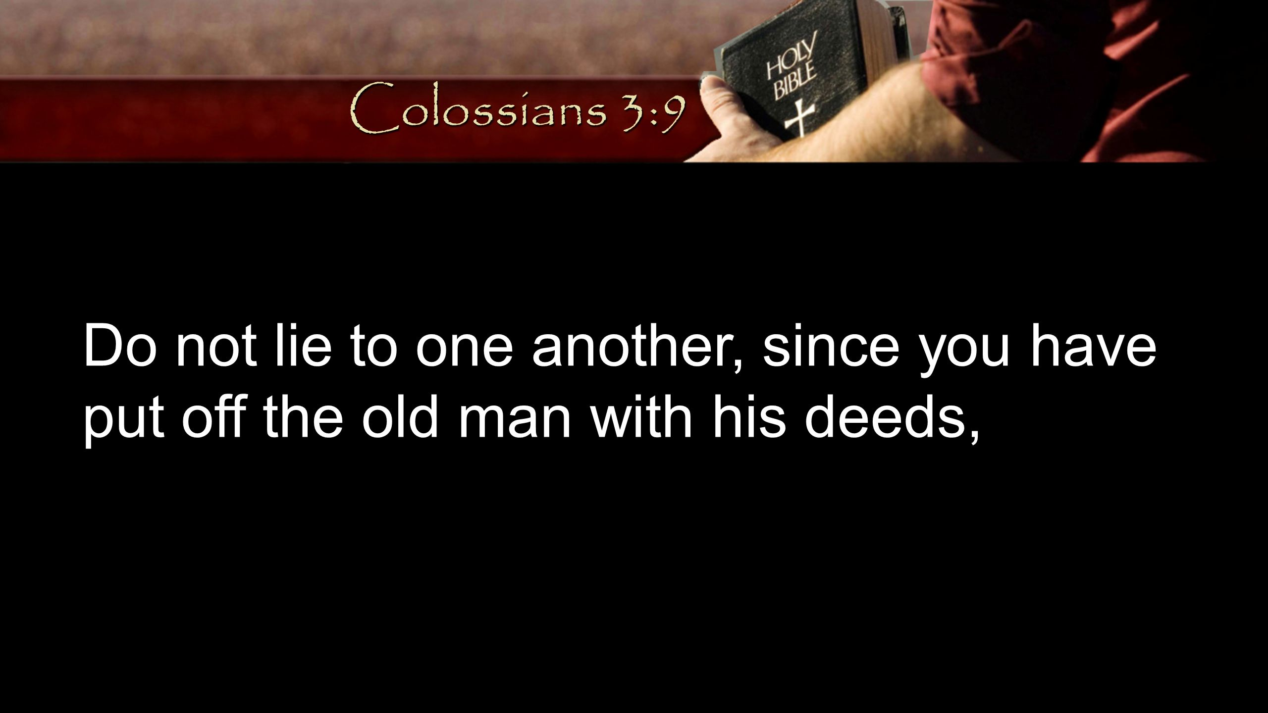 Do not lie to one another, since you have put off the old man with his deeds, Colossians 3:9