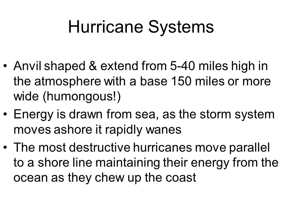 Hurricane Systems Anvil shaped & extend from 5-40 miles high in the atmosphere with a base 150 miles or more wide (humongous!) Energy is drawn from se