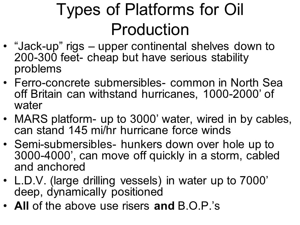 Types of Platforms for Oil Production Jack-up rigs – upper continental shelves down to 200-300 feet- cheap but have serious stability problems Ferro-concrete submersibles- common in North Sea off Britain can withstand hurricanes, 1000-2000 of water MARS platform- up to 3000 water, wired in by cables, can stand 145 mi/hr hurricane force winds Semi-submersibles- hunkers down over hole up to 3000-4000, can move off quickly in a storm, cabled and anchored L.D.V.