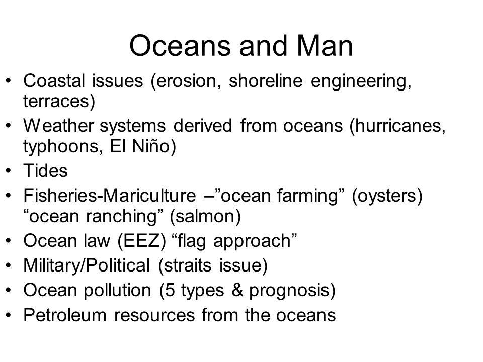Oceans and Man Coastal issues (erosion, shoreline engineering, terraces) Weather systems derived from oceans (hurricanes, typhoons, El Niño) Tides Fisheries-Mariculture –ocean farming (oysters) ocean ranching (salmon) Ocean law (EEZ) flag approach Military/Political (straits issue) Ocean pollution (5 types & prognosis) Petroleum resources from the oceans