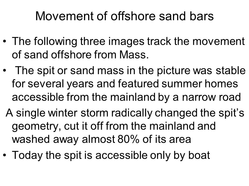 Movement of offshore sand bars The following three images track the movement of sand offshore from Mass. The spit or sand mass in the picture was stab