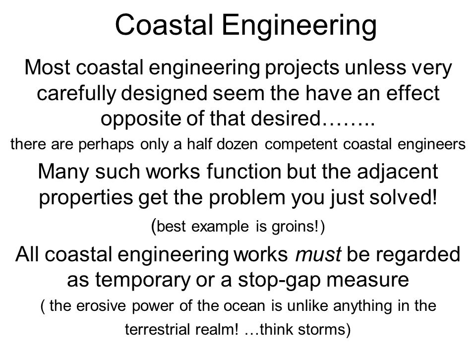 Coastal Engineering Most coastal engineering projects unless very carefully designed seem the have an effect opposite of that desired…….. there are pe
