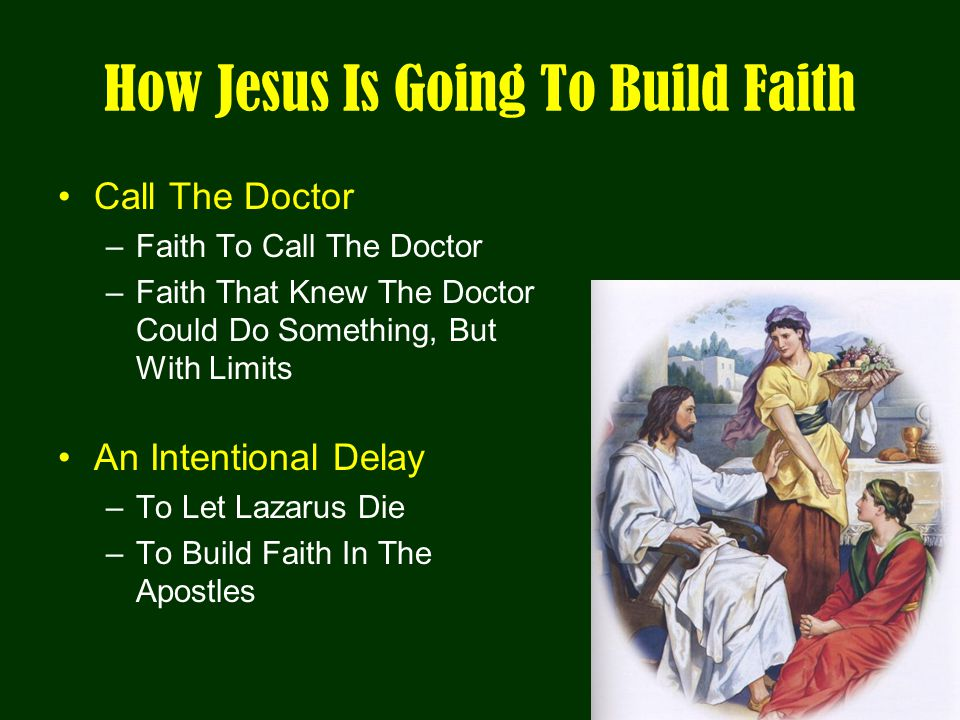 How Jesus Is Going To Build Faith Call The Doctor –Faith To Call The Doctor –Faith That Knew The Doctor Could Do Something, But With Limits An Intentional Delay –To Let Lazarus Die –To Build Faith In The Apostles