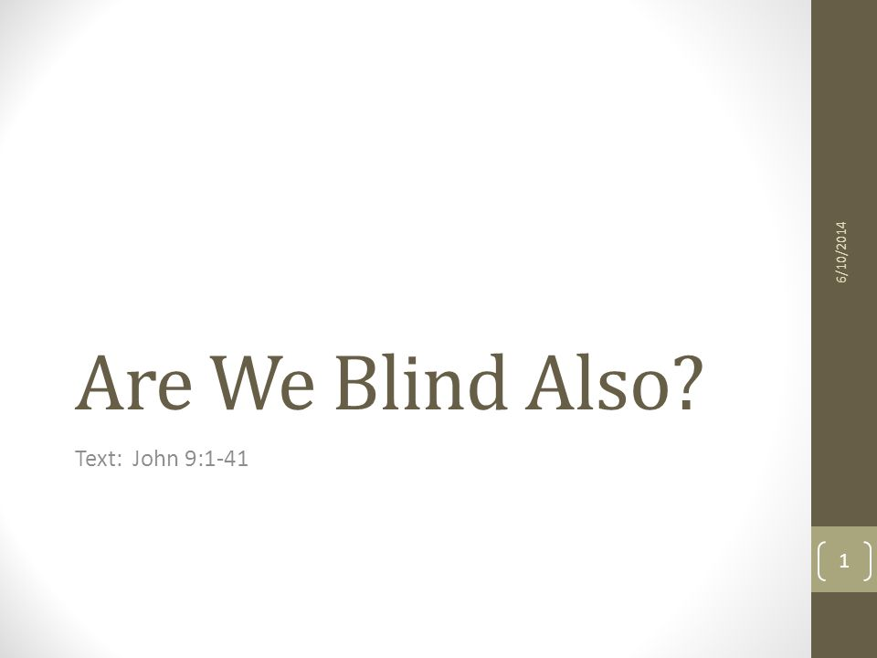Are We Blind Also Text: John 9:1-41 6/10/2014 1