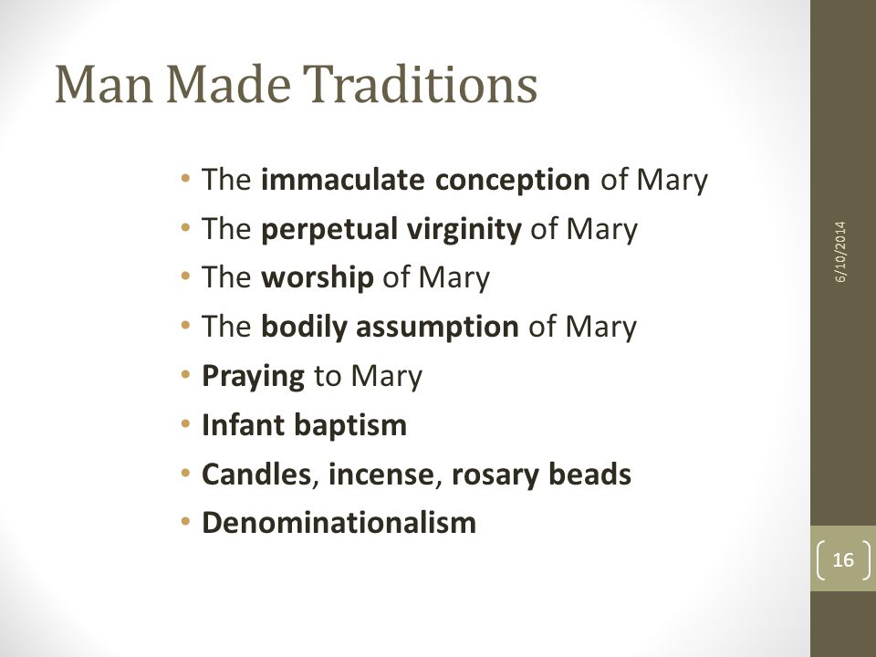 Man Made Traditions The immaculate conception of Mary The perpetual virginity of Mary The worship of Mary The bodily assumption of Mary Praying to Mary Infant baptism Candles, incense, rosary beads Denominationalism 6/10/2014 16