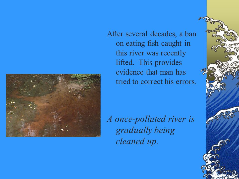 After several decades, a ban on eating fish caught in this river was recently lifted. This provides evidence that man has tried to correct his errors.