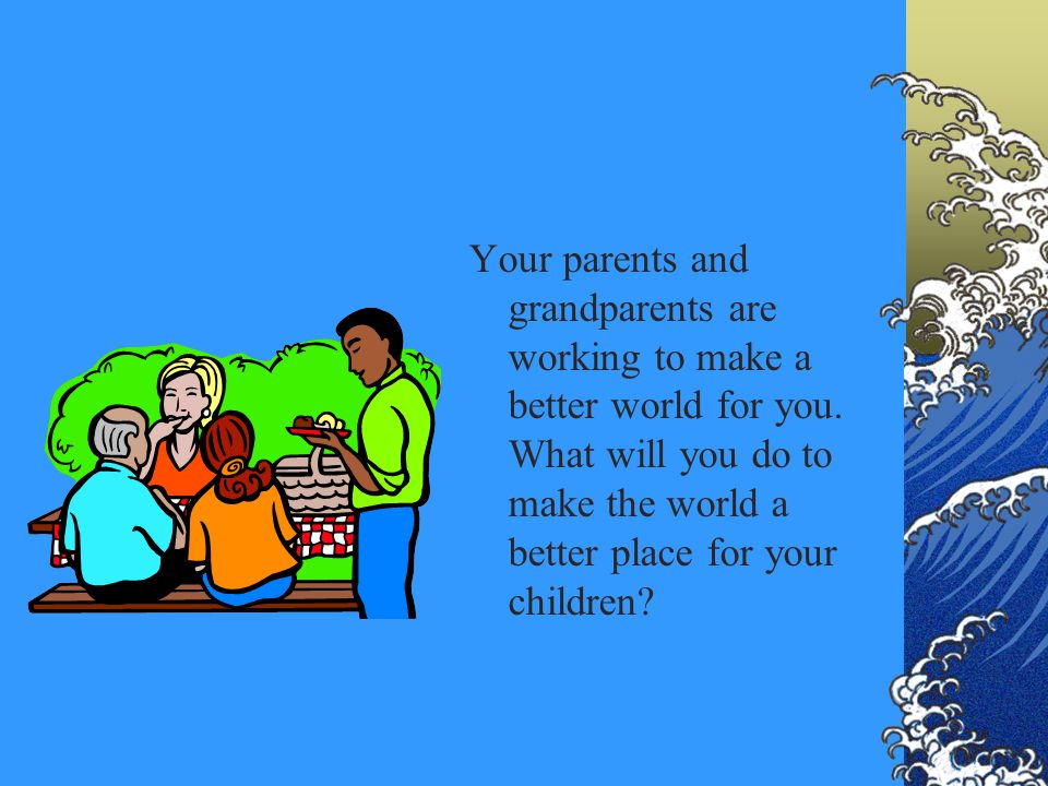 Your parents and grandparents are working to make a better world for you. What will you do to make the world a better place for your children?