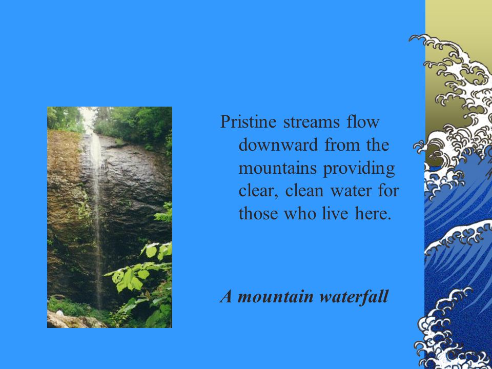Pristine streams flow downward from the mountains providing clear, clean water for those who live here. A mountain waterfall