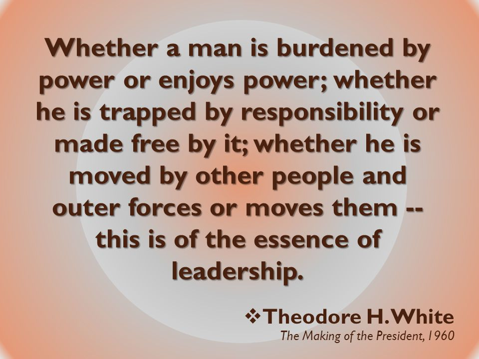 Whether a man is burdened by power or enjoys power; whether he is trapped by responsibility or made free by it; whether he is moved by other people an