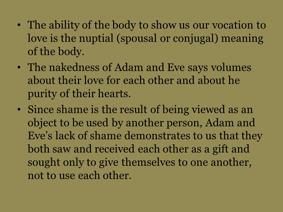 The ability of the body to show us our vocation to love is the nuptial (spousal or conjugal) meaning of the body.