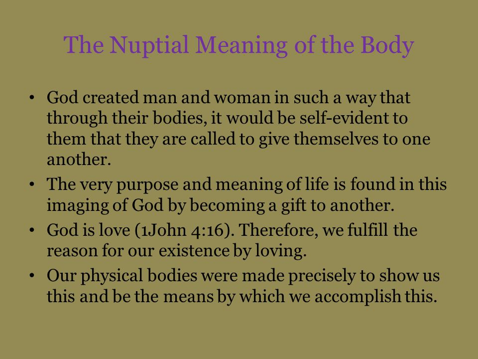 The Nuptial Meaning of the Body God created man and woman in such a way that through their bodies, it would be self-evident to them that they are called to give themselves to one another.