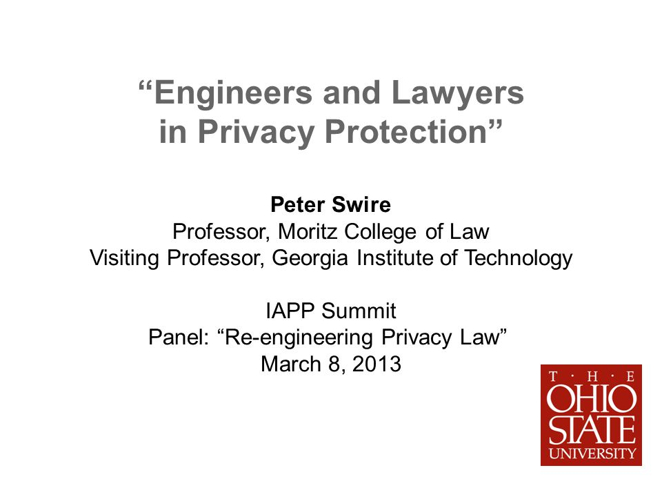 Engineers and Lawyers in Privacy Protection Peter Swire Professor, Moritz College of Law Visiting Professor, Georgia Institute of Technology IAPP Summit Panel: Re-engineering Privacy Law March 8, 2013