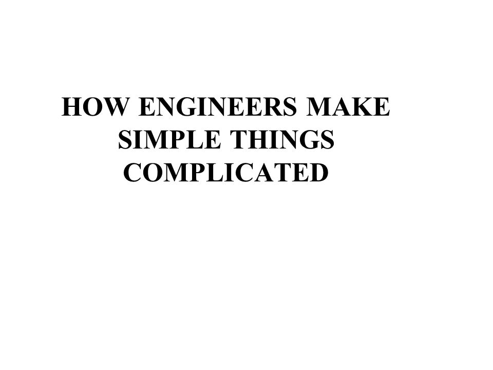 HOW ENGINEERS MAKE SIMPLE THINGS COMPLICATED