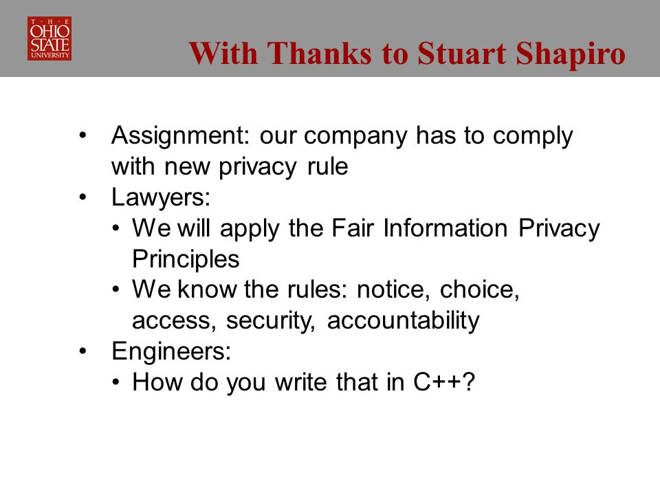 With Thanks to Stuart Shapiro Assignment: our company has to comply with new privacy rule Lawyers: We will apply the Fair Information Privacy Principles We know the rules: notice, choice, access, security, accountability Engineers: How do you write that in C++