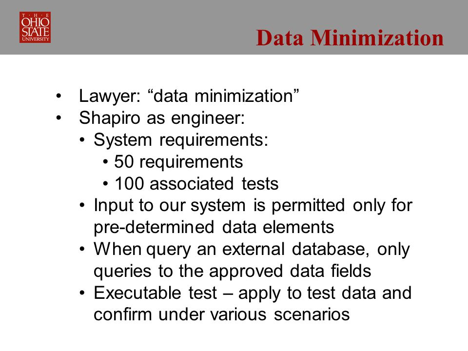 Data Minimization Lawyer: data minimization Shapiro as engineer: System requirements: 50 requirements 100 associated tests Input to our system is permitted only for pre-determined data elements When query an external database, only queries to the approved data fields Executable test – apply to test data and confirm under various scenarios