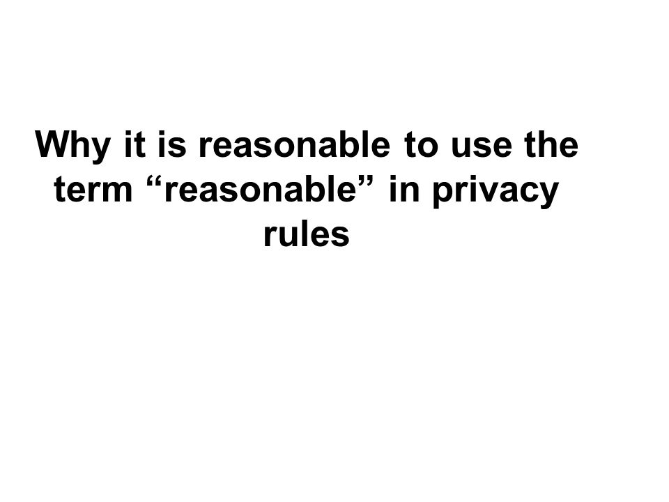 Why it is reasonable to use the term reasonable in privacy rules