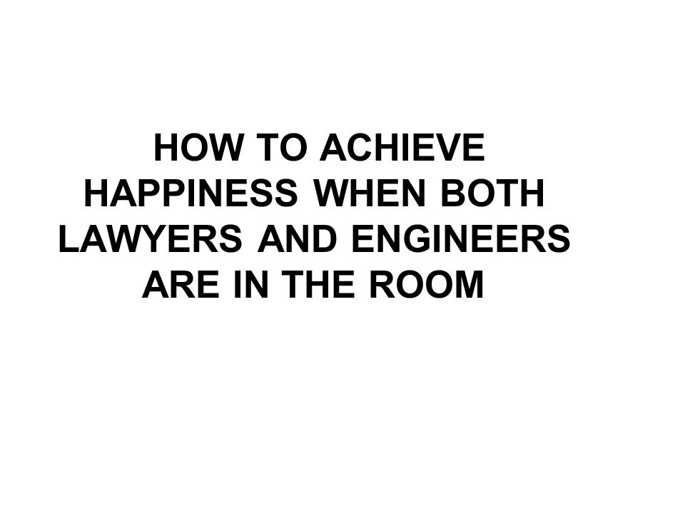 HOW TO ACHIEVE HAPPINESS WHEN BOTH LAWYERS AND ENGINEERS ARE IN THE ROOM