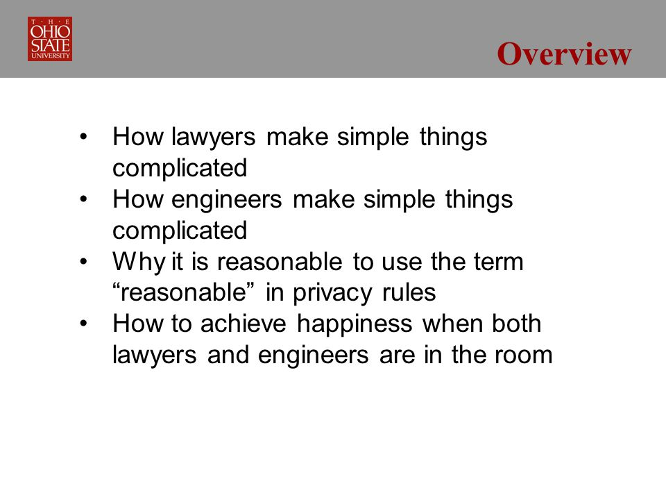 Overview How lawyers make simple things complicated How engineers make simple things complicated Why it is reasonable to use the termreasonable in privacy rules How to achieve happiness when both lawyers and engineers are in the room