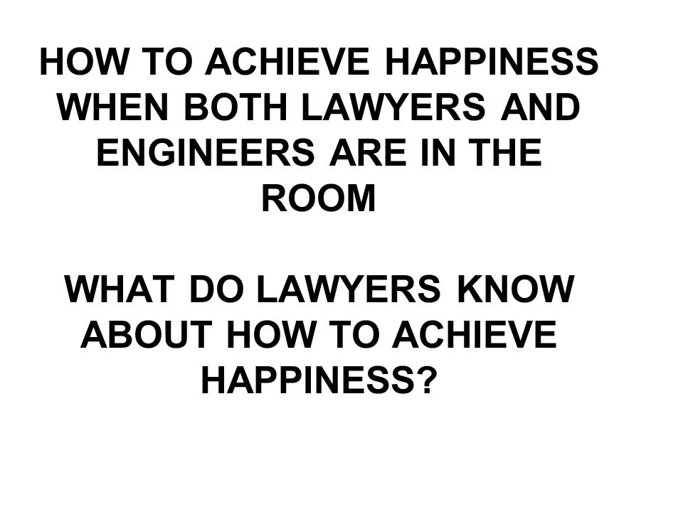 HOW TO ACHIEVE HAPPINESS WHEN BOTH LAWYERS AND ENGINEERS ARE IN THE ROOM WHAT DO LAWYERS KNOW ABOUT HOW TO ACHIEVE HAPPINESS