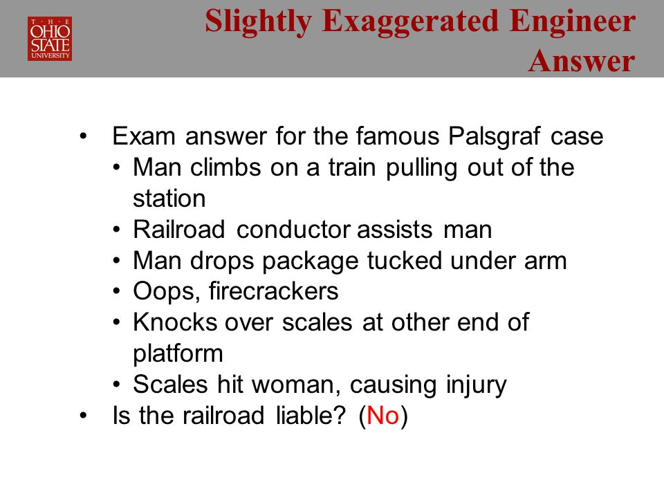 Slightly Exaggerated Engineer Answer Exam answer for the famous Palsgraf case Man climbs on a train pulling out of the station Railroad conductor assists man Man drops package tucked under arm Oops, firecrackers Knocks over scales at other end of platform Scales hit woman, causing injury Is the railroad liable.
