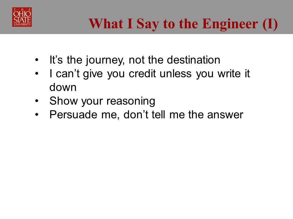 What I Say to the Engineer (I) Its the journey, not the destination I cant give you credit unless you write it down Show your reasoning Persuade me, dont tell me the answer