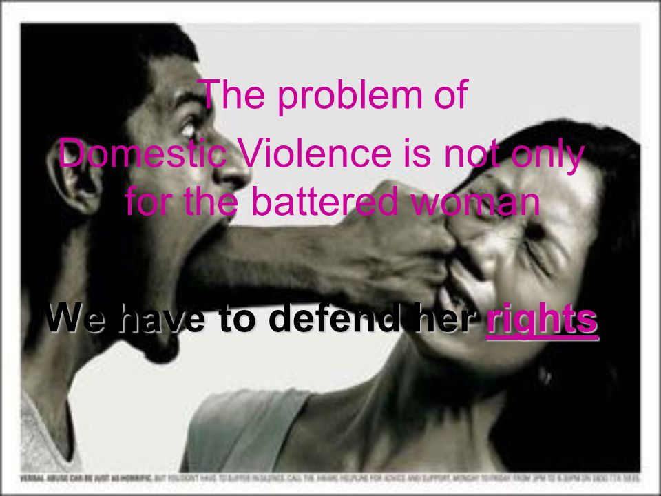 The problem of Domestic Violence is not only for the battered woman We have to defend her rights