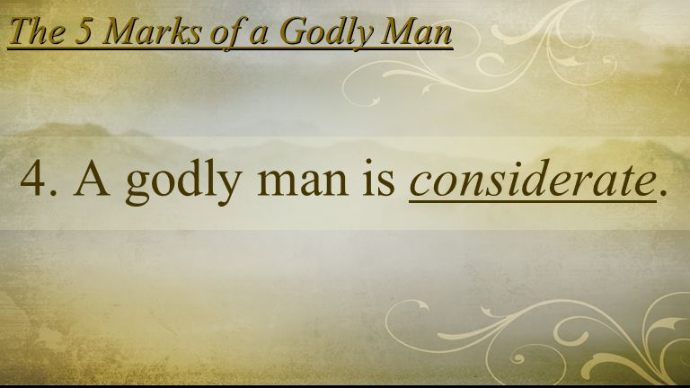 The 5 Marks of a Godly Man 4. A godly man is considerate.