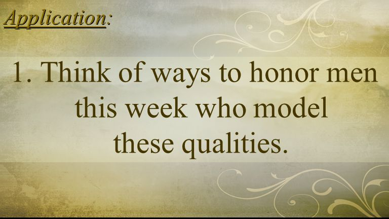 Application: 1. Think of ways to honor men this week who model these qualities.