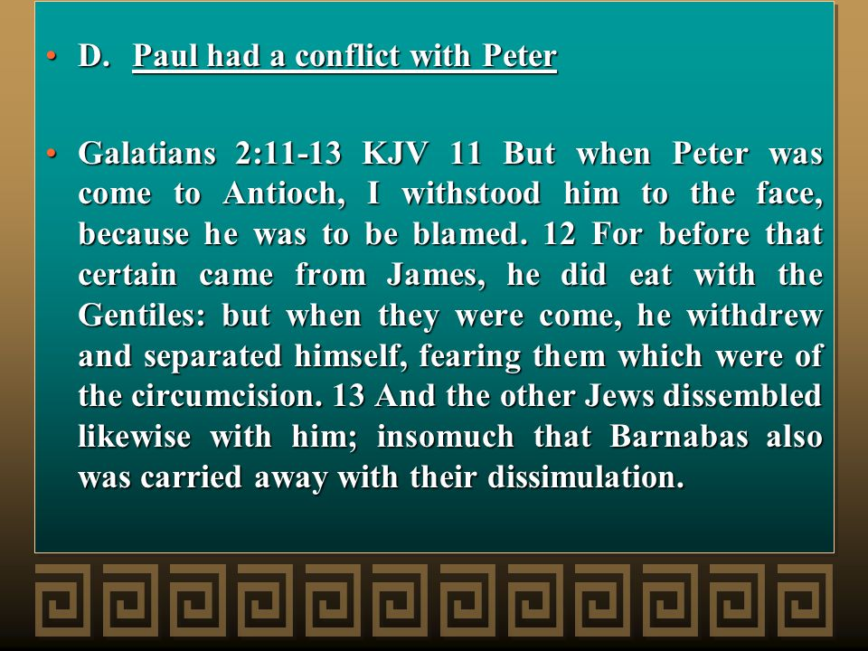 D.Paul had a conflict with PeterD.Paul had a conflict with Peter Galatians 2:11-13 KJV 11 But when Peter was come to Antioch, I withstood him to the face, because he was to be blamed.