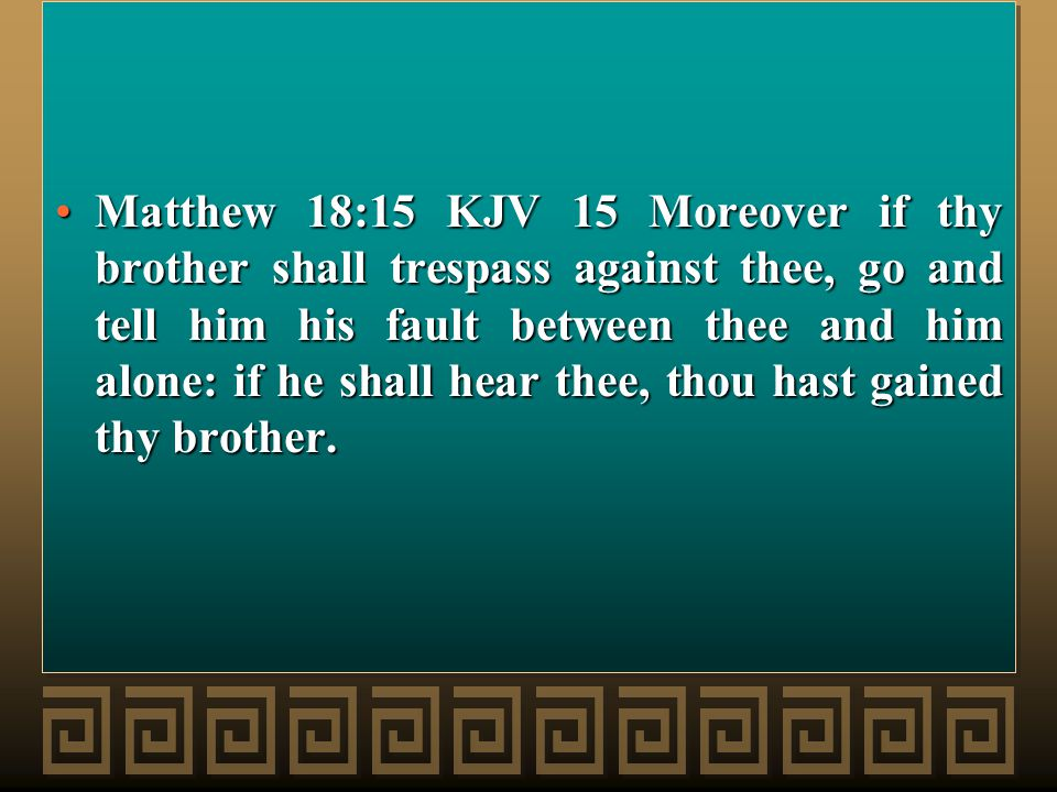 Matthew 18:15 KJV 15 Moreover if thy brother shall trespass against thee, go and tell him his fault between thee and him alone: if he shall hear thee, thou hast gained thy brother.Matthew 18:15 KJV 15 Moreover if thy brother shall trespass against thee, go and tell him his fault between thee and him alone: if he shall hear thee, thou hast gained thy brother.