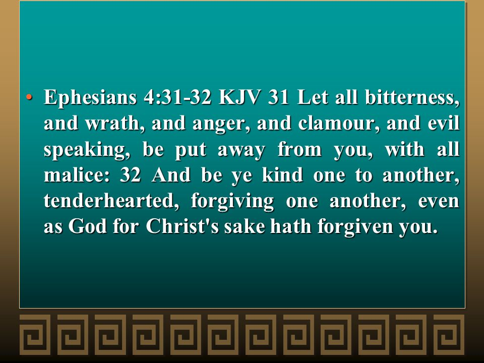 Ephesians 4:31-32 KJV 31 Let all bitterness, and wrath, and anger, and clamour, and evil speaking, be put away from you, with all malice: 32 And be ye kind one to another, tenderhearted, forgiving one another, even as God for Christ s sake hath forgiven you.Ephesians 4:31-32 KJV 31 Let all bitterness, and wrath, and anger, and clamour, and evil speaking, be put away from you, with all malice: 32 And be ye kind one to another, tenderhearted, forgiving one another, even as God for Christ s sake hath forgiven you.
