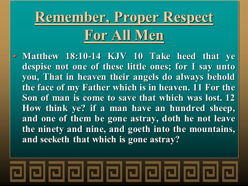 Remember, Proper Respect For All Men Matthew 18:10-14 KJV 10 Take heed that ye despise not one of these little ones; for I say unto you, That in heaven their angels do always behold the face of my Father which is in heaven.
