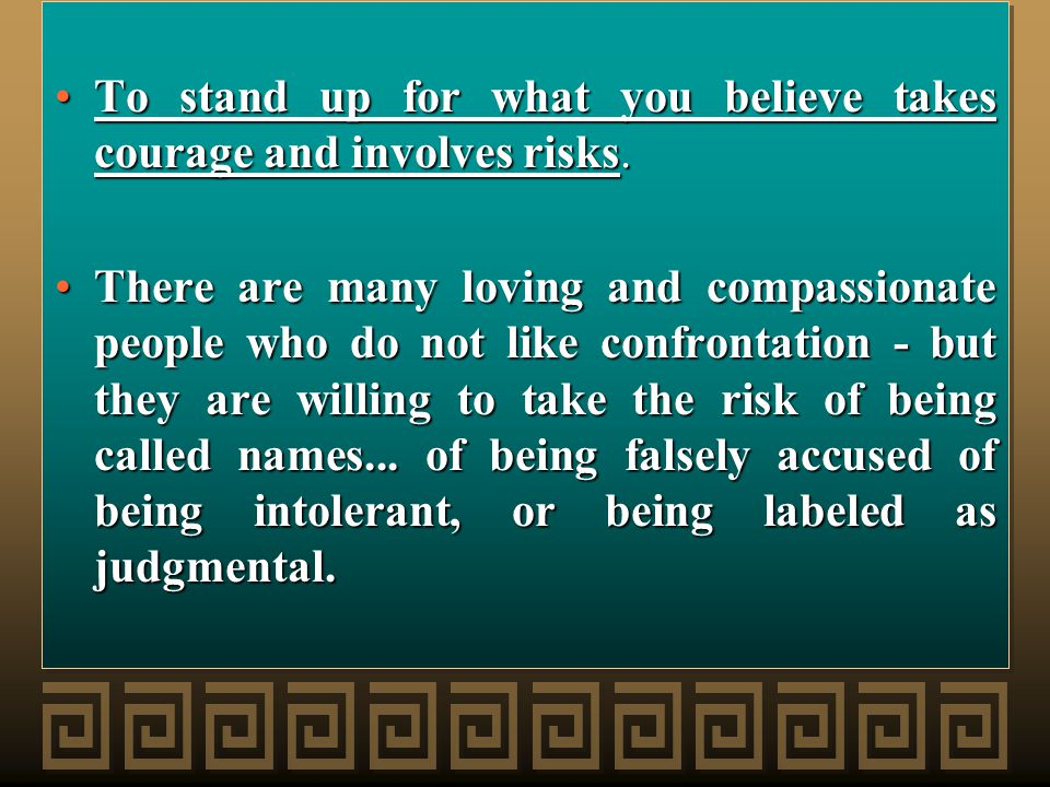 To stand up for what you believe takes courage and involves risks.To stand up for what you believe takes courage and involves risks.