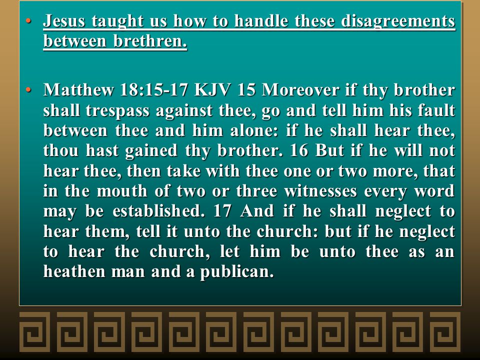 Jesus taught us how to handle these disagreements between brethren.Jesus taught us how to handle these disagreements between brethren.
