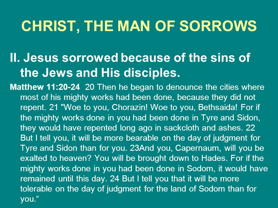CHRIST, THE MAN OF SORROWS II. Jesus sorrowed because of the sins of the Jews and His disciples. Matthew 11:20-24 20 Then he began to denounce the cit