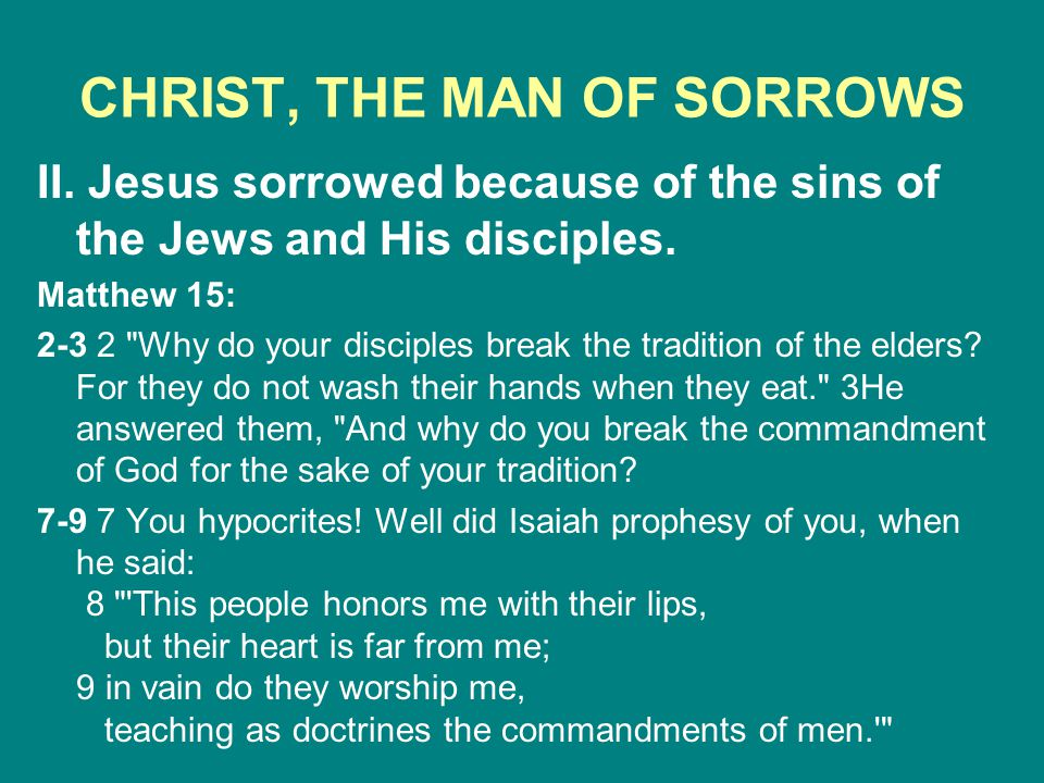 CHRIST, THE MAN OF SORROWS II. Jesus sorrowed because of the sins of the Jews and His disciples. Matthew 15: 2-3 2
