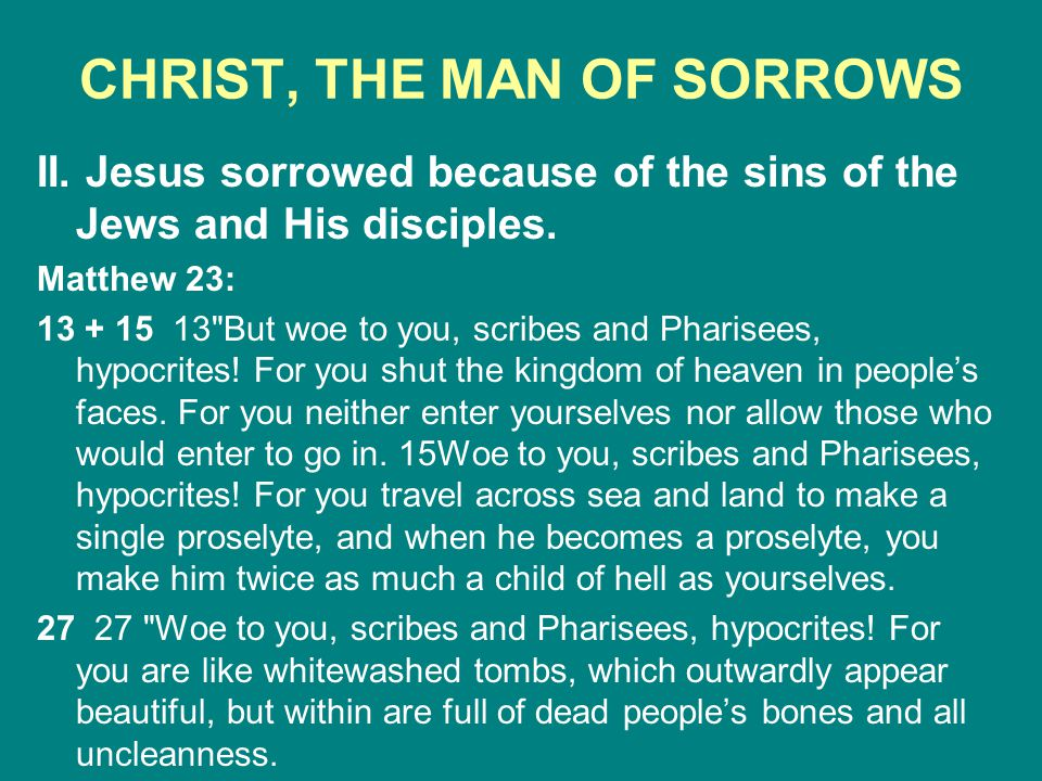CHRIST, THE MAN OF SORROWS II. Jesus sorrowed because of the sins of the Jews and His disciples. Matthew 23: 13 + 15 13
