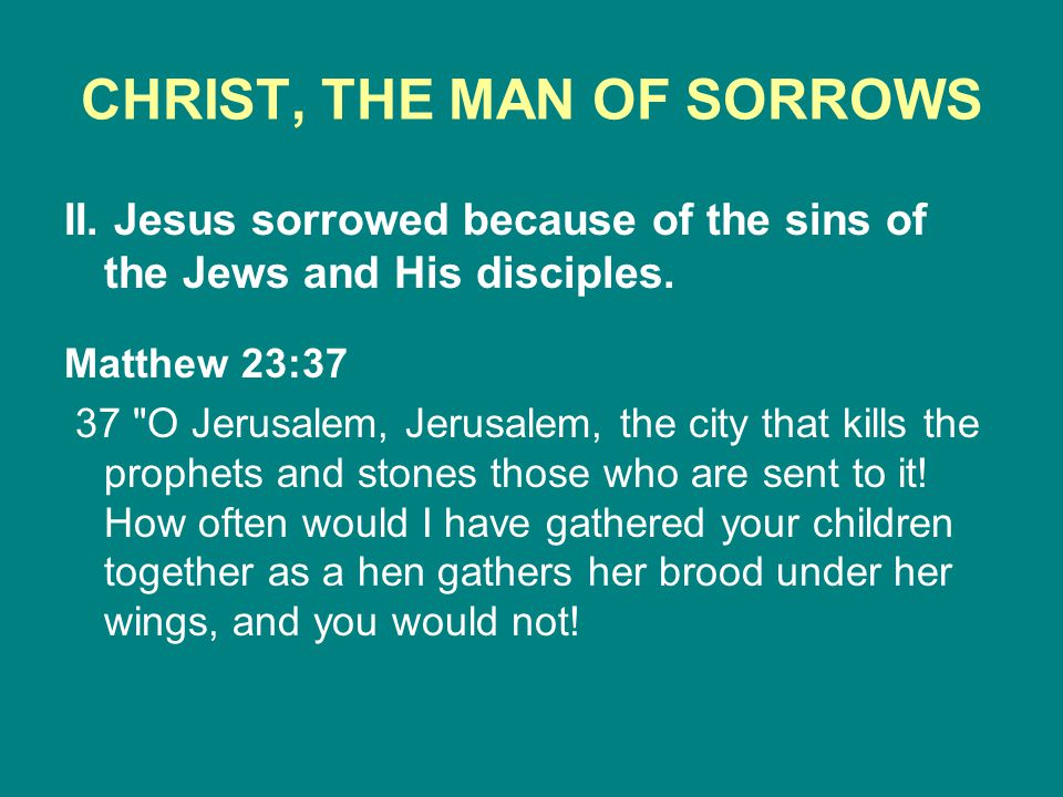 CHRIST, THE MAN OF SORROWS II. Jesus sorrowed because of the sins of the Jews and His disciples. Matthew 23:37 37